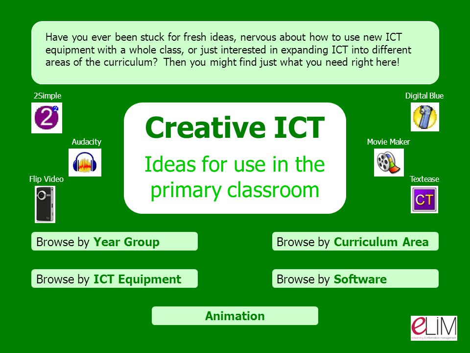 Creative ICT Ideas for use in the primary classroom Browse by Curriculum Area Browse by SoftwareBrowse by ICT Equipment Browse by Year Group Have you ever been stuck for fresh ideas, nervous about how to use new ICT equipment with a whole class, or just interested in expanding ICT into different areas of the curriculum.