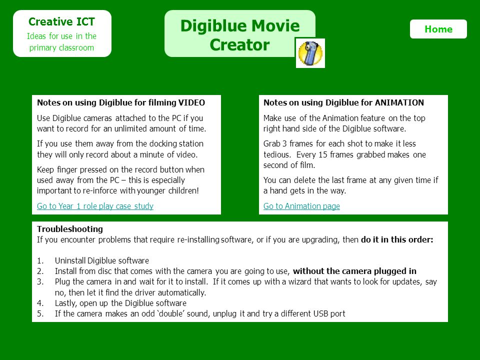 Digiblue Movie Creator Creative ICT Ideas for use in the primary classroom Home Troubleshooting If you encounter problems that require re-installing s