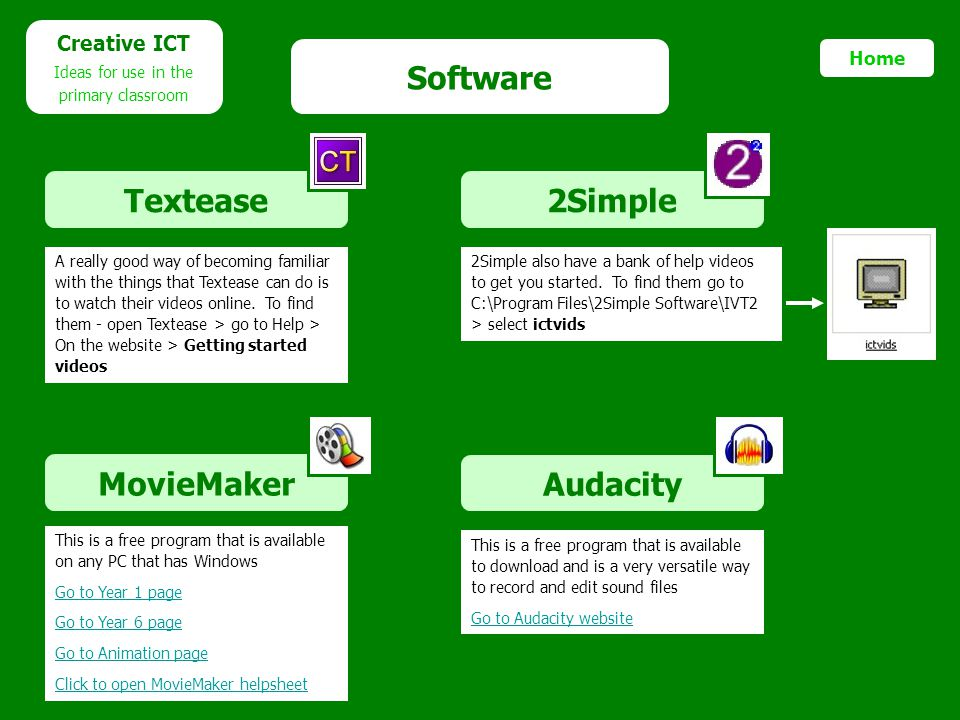 Software 2Simple Audacity Creative ICT Ideas for use in the primary classroom MovieMaker Textease Home A really good way of becoming familiar with the things that Textease can do is to watch their videos online.