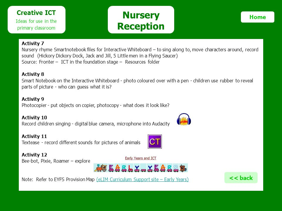 Nursery Reception Creative ICT Ideas for use in the primary classroom Home Activity 7 Nursery rhyme Smartnotebook files for Interactive Whiteboard – to sing along to, move characters around, record sound (Hickory Dickory Dock, Jack and Jill, 5 Little men in a Flying Saucer) Source: Fronter – ICT in the foundation stage – Resources folder Activity 8 Smart Notebook on the Interactive Whiteboard - photo coloured over with a pen - children use rubber to reveal parts of picture - who can guess what it is.