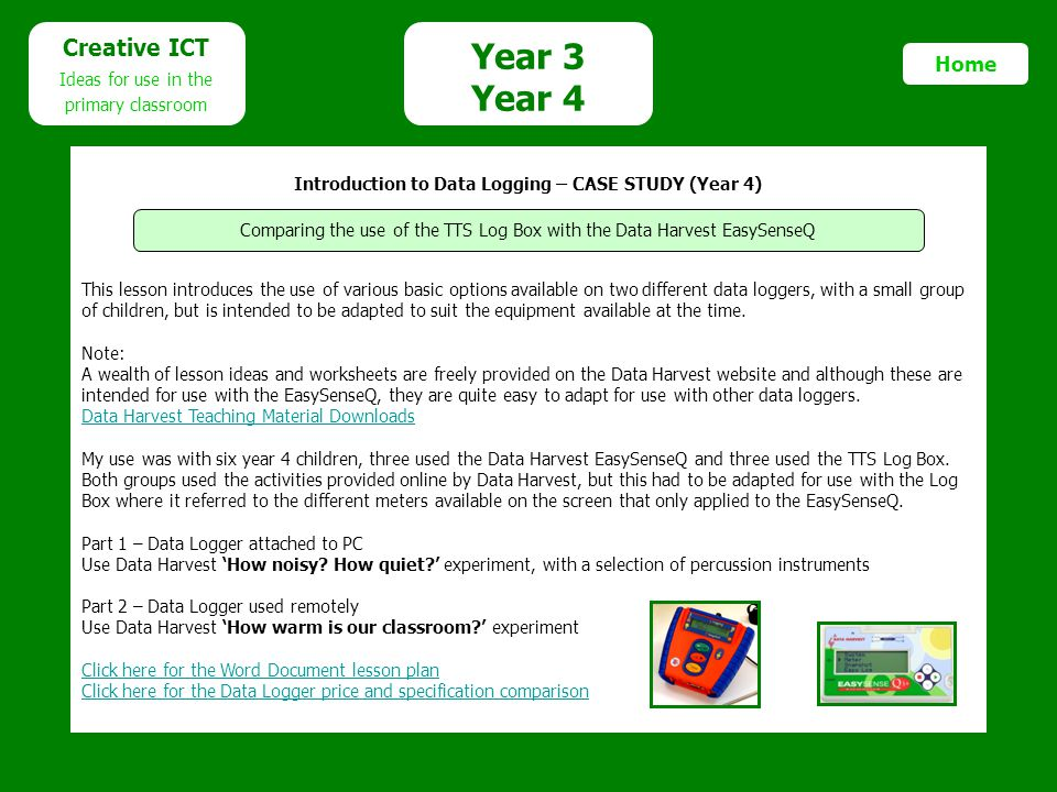 Year 3 Year 4 Creative ICT Ideas for use in the primary classroom Home Introduction to Data Logging – CASE STUDY (Year 4) This lesson introduces the use of various basic options available on two different data loggers, with a small group of children, but is intended to be adapted to suit the equipment available at the time.