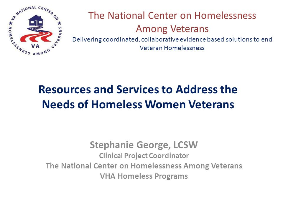 Stephanie George, LCSW Clinical Project Coordinator The National Center on Homelessness Among Veterans VHA Homeless Programs Resources and Services to