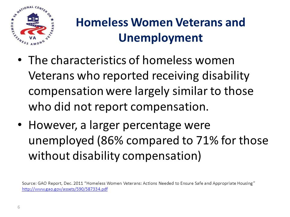 Homeless Women Veterans and Unemployment The characteristics of homeless women Veterans who reported receiving disability compensation were largely si