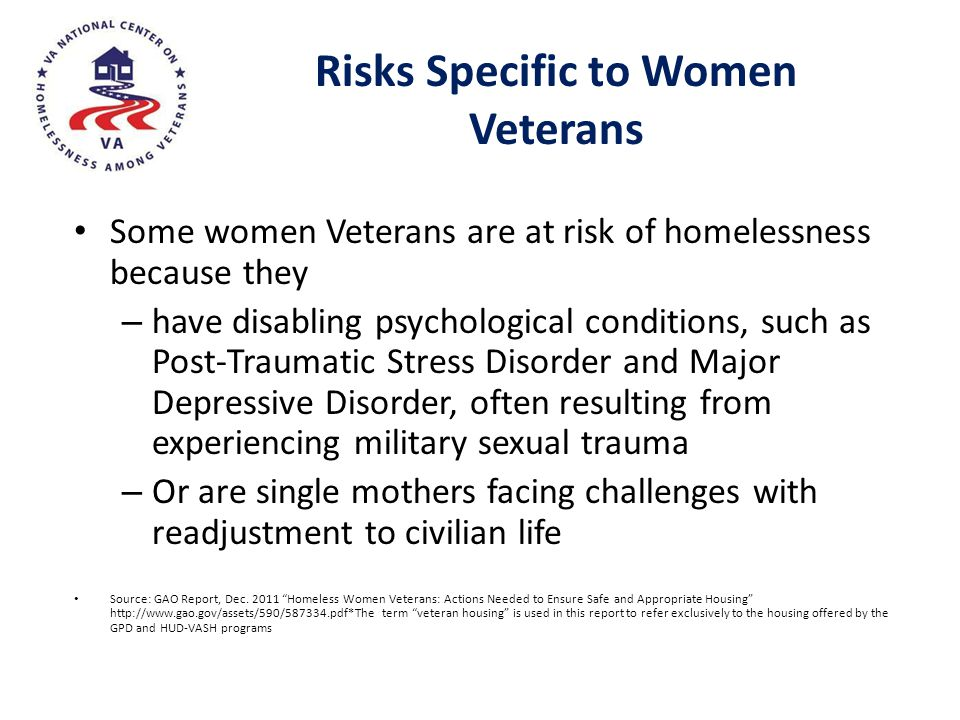 Risks Specific to Women Veterans Some women Veterans are at risk of homelessness because they – have disabling psychological conditions, such as Post-