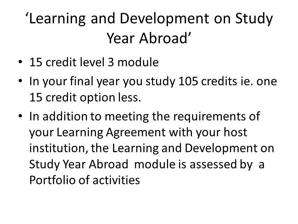 Learning and Development on Study Year Abroad 15 credit level 3 module In your final year you study 105 credits ie.
