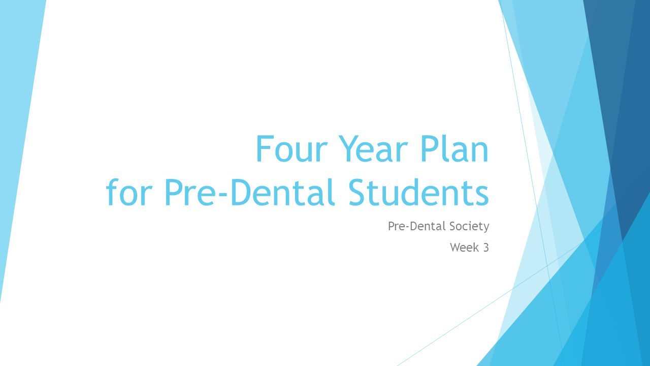 Four Year Plan for Pre-Dental Students Pre-Dental Society Week 3