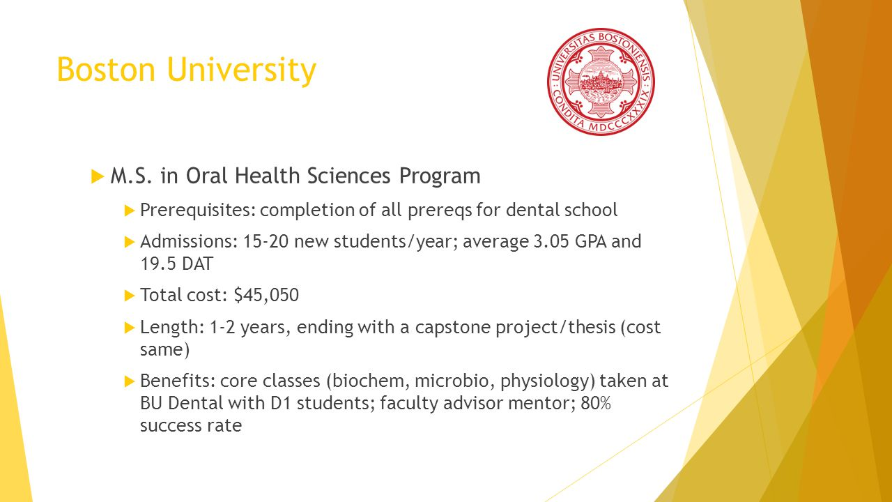 Boston University M.S. in Oral Health Sciences Program Prerequisites: completion of all prereqs for dental school Admissions: 15-20 new students/year;