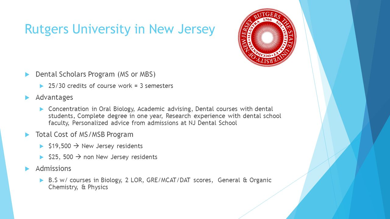 Rutgers University in New Jersey Dental Scholars Program (MS or MBS) 25/30 credits of course work = 3 semesters Advantages Concentration in Oral Biolo