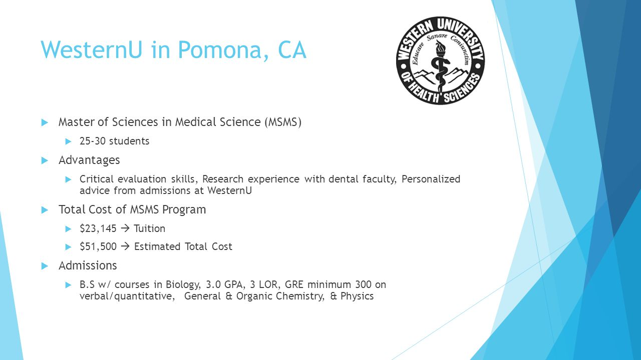 WesternU in Pomona, CA Master of Sciences in Medical Science (MSMS) 25-30 students Advantages Critical evaluation skills, Research experience with den
