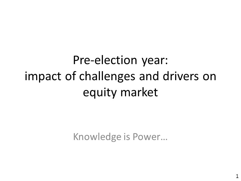 Pre-election year: impact of challenges and drivers on equity market Knowledge is Power… 1