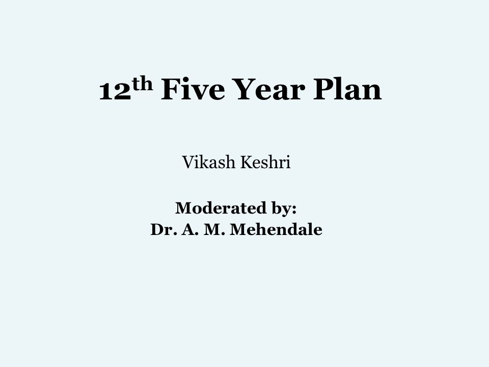 12 th Five Year Plan Vikash Keshri Moderated by: Dr. A. M. Mehendale