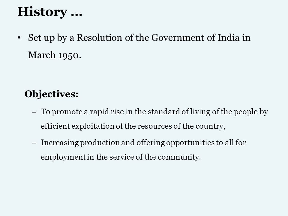 History … Set up by a Resolution of the Government of India in March 1950. Objectives: – To promote a rapid rise in the standard of living of the peop