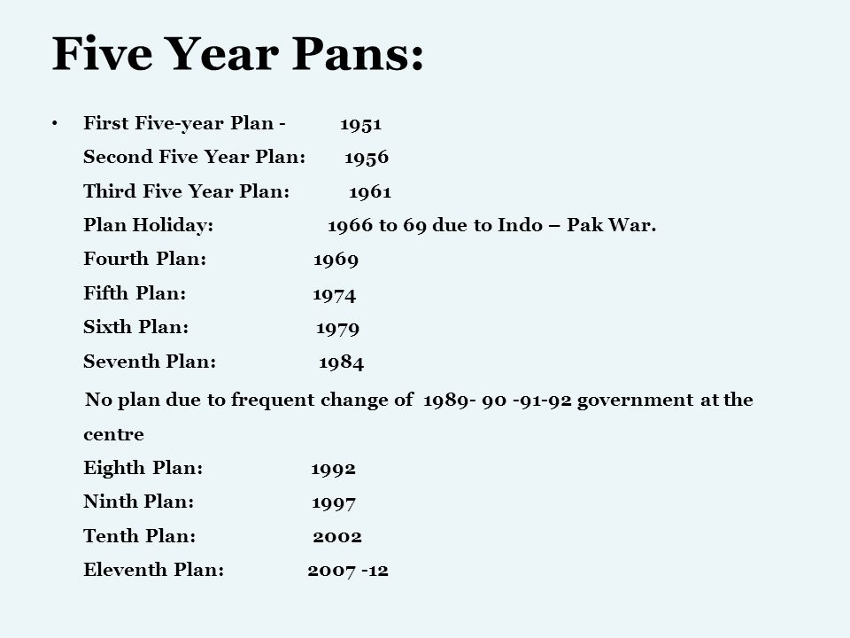 Five Year Pans: First Five-year Plan - 1951 Second Five Year Plan: 1956 Third Five Year Plan: 1961 Plan Holiday: 1966 to 69 due to Indo – Pak War. Fou