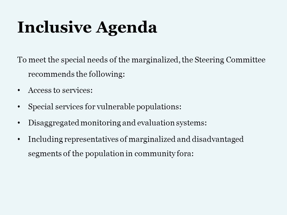 Inclusive Agenda To meet the special needs of the marginalized, the Steering Committee recommends the following: Access to services: Special services