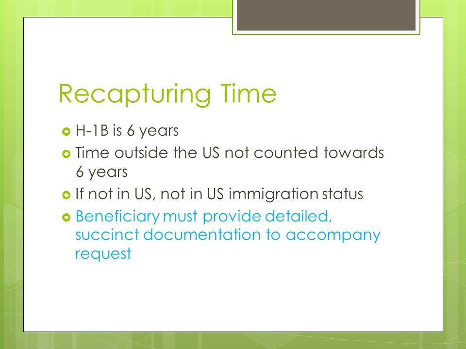Recapture example H-1B valid from 01/07/2008-01/06/2014 When we filed ext, still had 2 days left on initial 6 years Outside US 67 days Add 2 days plus 67 days to 01/06/2014 http://www.timeanddate.com/date/datea dd.html http://www.timeanddate.com/date/datea dd.html New end date 03/17/2014