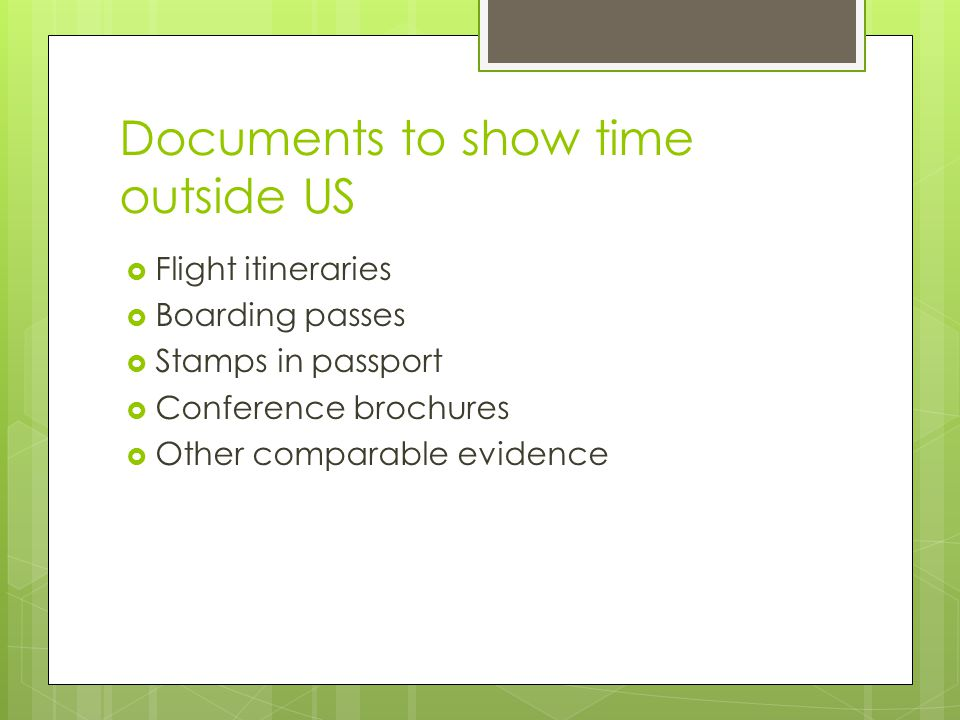 Documents to show time outside US Flight itineraries Boarding passes Stamps in passport Conference brochures Other comparable evidence