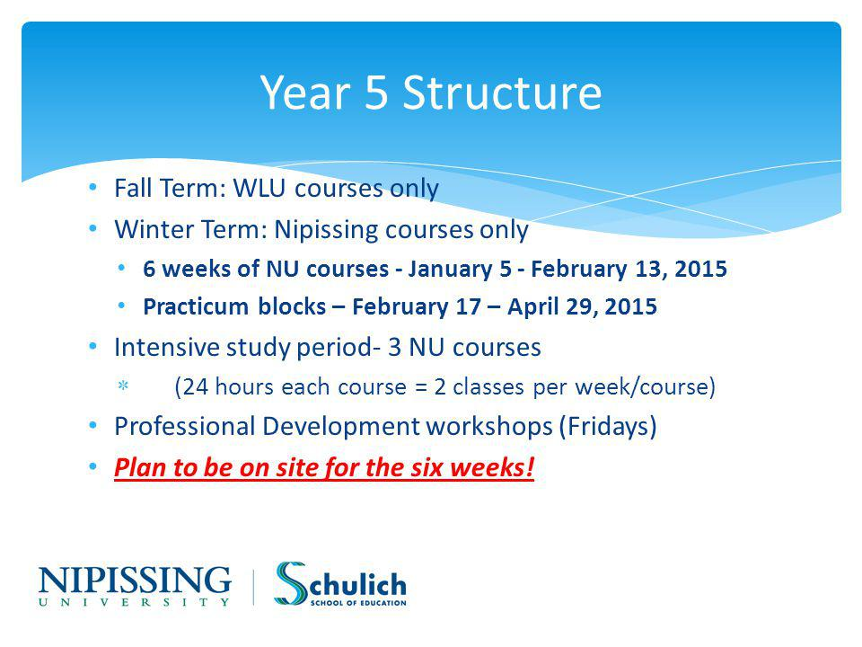 Fall Term: WLU courses only Winter Term: Nipissing courses only 6 weeks of NU courses - January 5 - February 13, 2015 Practicum blocks – February 17 – April 29, 2015 Intensive study period- 3 NU courses (24 hours each course = 2 classes per week/course) Professional Development workshops (Fridays) Plan to be on site for the six weeks.
