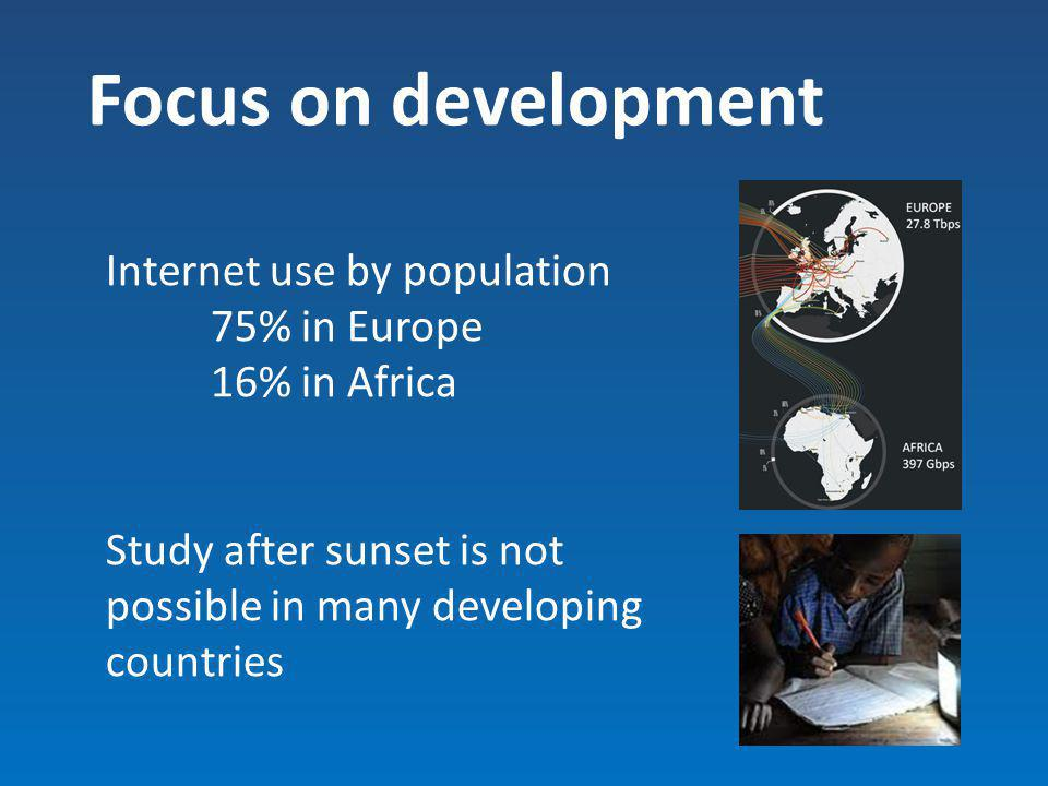 Focus on development Internet use by population 75% in Europe 16% in Africa Study after sunset is not possible in many developing countries