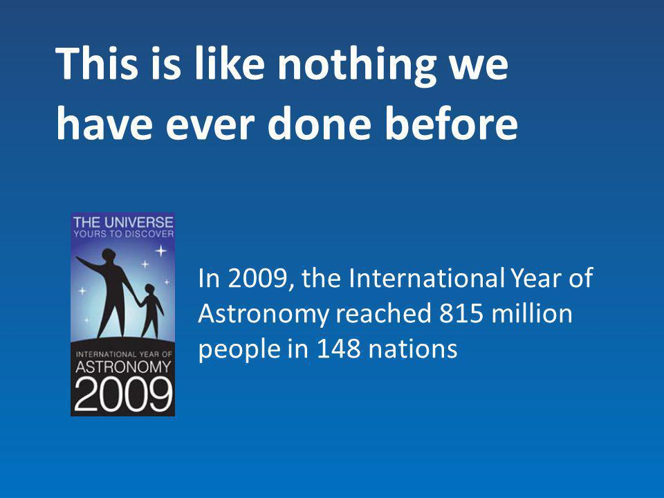 This is like nothing we have ever done before In 2009, the International Year of Astronomy reached 815 million people in 148 nations