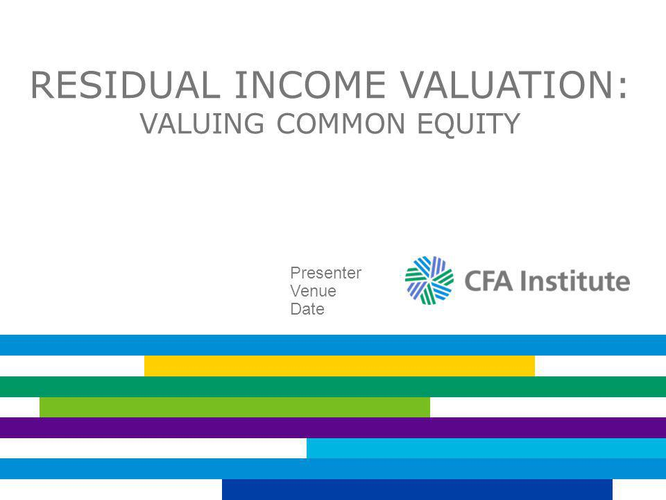 RESIDUAL INCOME VALUATION: VALUING COMMON EQUITY Presenter Venue Date