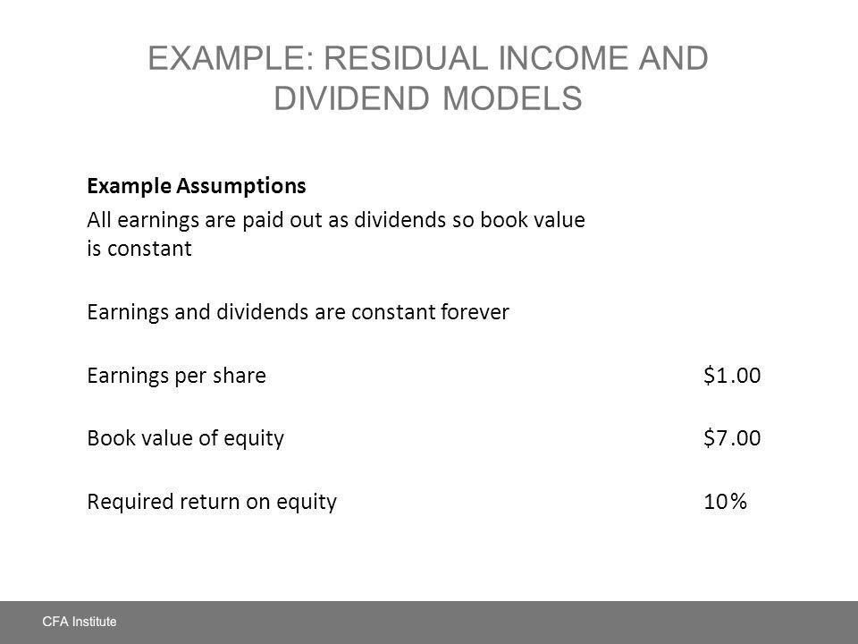 EXAMPLE: RESIDUAL INCOME AND DIVIDEND MODELS Example Assumptions All earnings are paid out as dividends so book value is constant Earnings and dividen