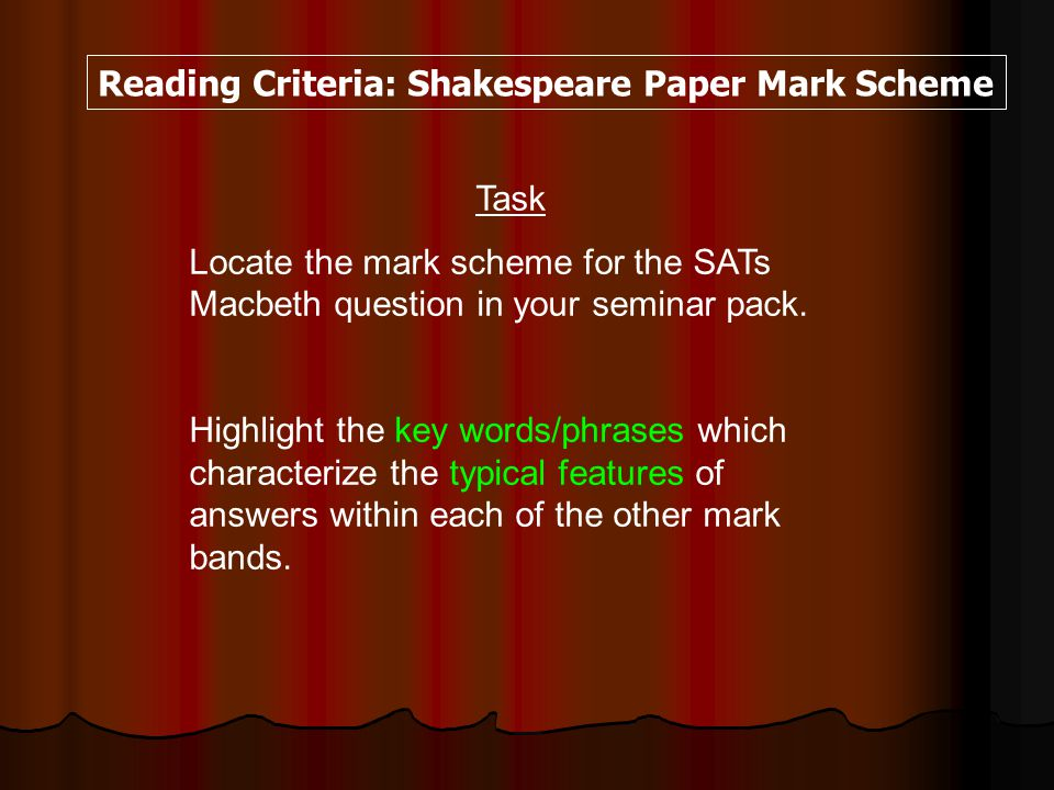 Reading Criteria: Shakespeare Paper Mark Scheme Task Locate the mark scheme for the SATs Macbeth question in your seminar pack.