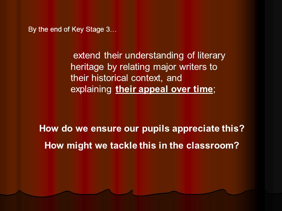 extend their understanding of literary heritage by relating major writers to their historical context, and explaining their appeal over time; By the end of Key Stage 3… How do we ensure our pupils appreciate this.