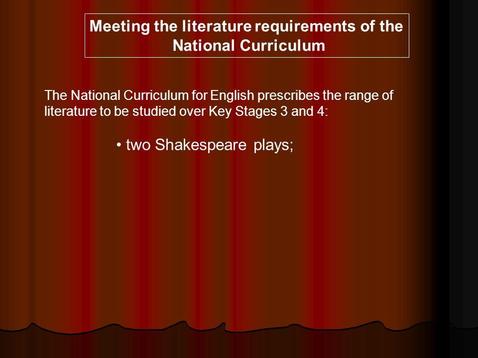 The National Curriculum for English prescribes the range of literature to be studied over Key Stages 3 and 4: two Shakespeare plays; Meeting the liter