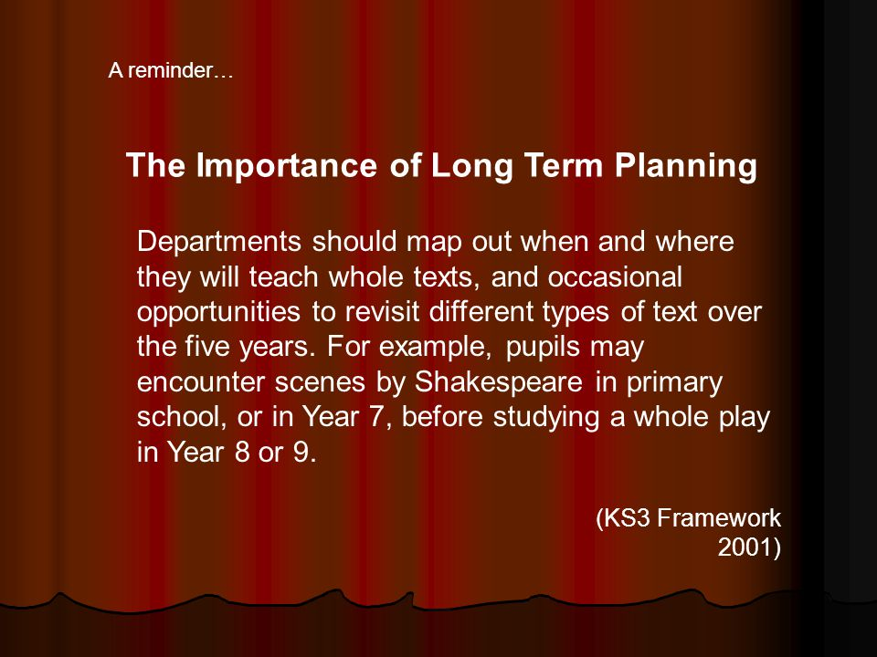 Departments should map out when and where they will teach whole texts, and occasional opportunities to revisit different types of text over the five y