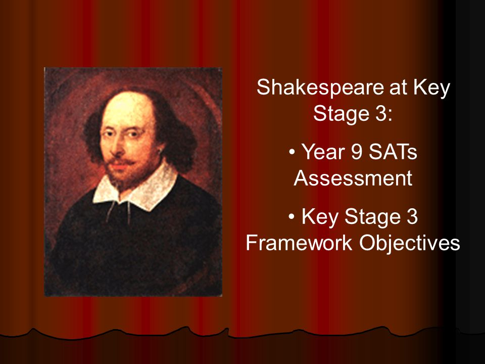 Shakespeare at Key Stage 3: Year 9 SATs Assessment Key Stage 3 Framework Objectives