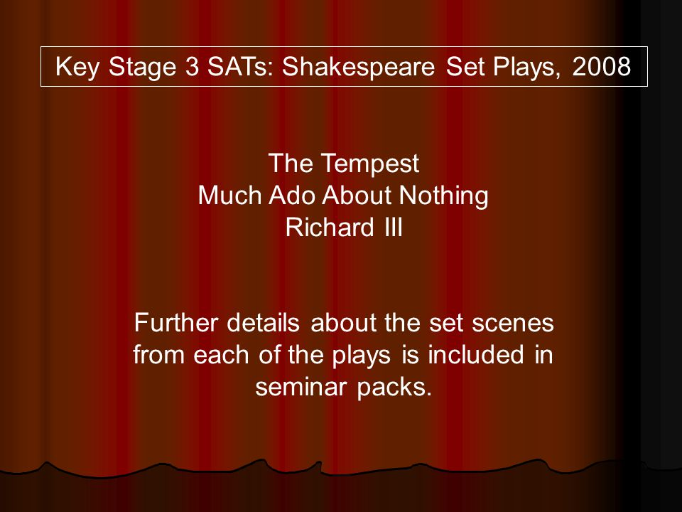 Key Stage 3 SATs: Shakespeare Set Plays, 2008 The Tempest Much Ado About Nothing Richard III Further details about the set scenes from each of the pla