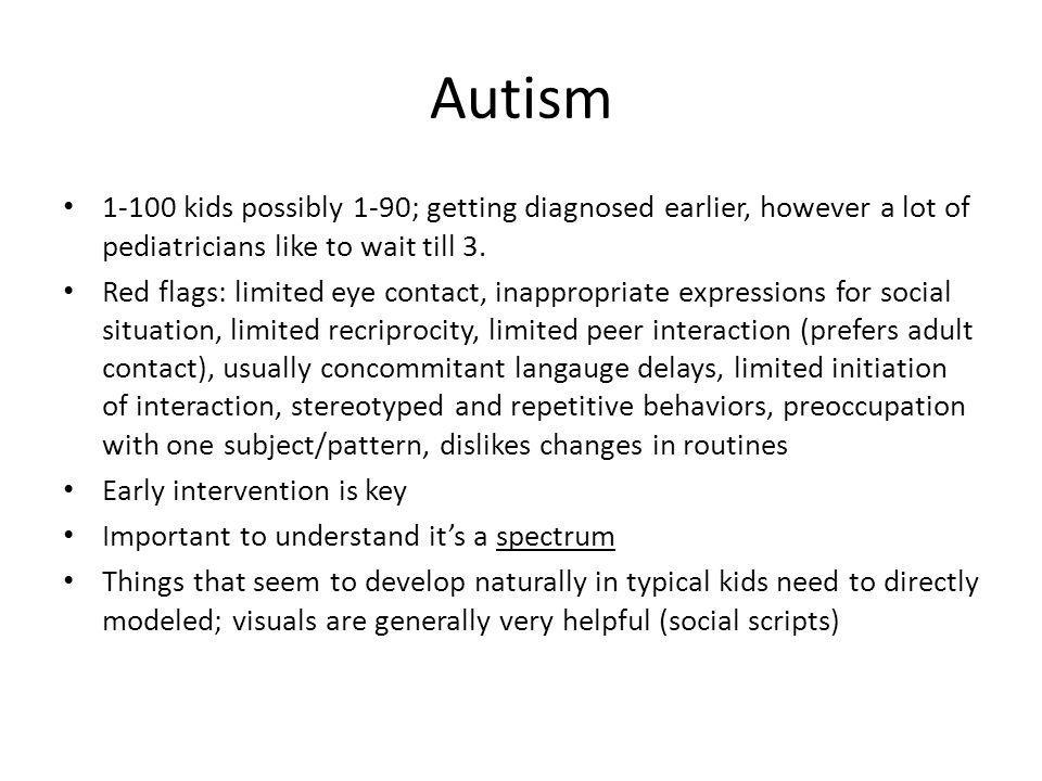 Autism 1-100 kids possibly 1-90; getting diagnosed earlier, however a lot of pediatricians like to wait till 3.