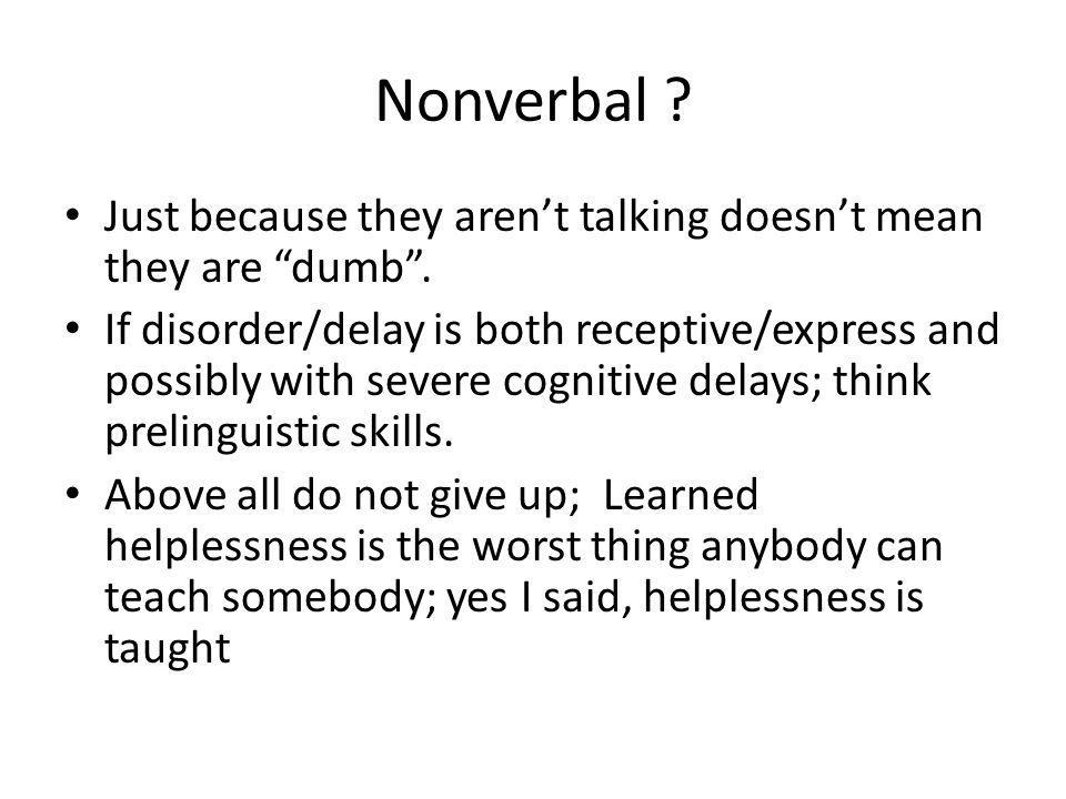 Nonverbal . Just because they arent talking doesnt mean they are dumb.