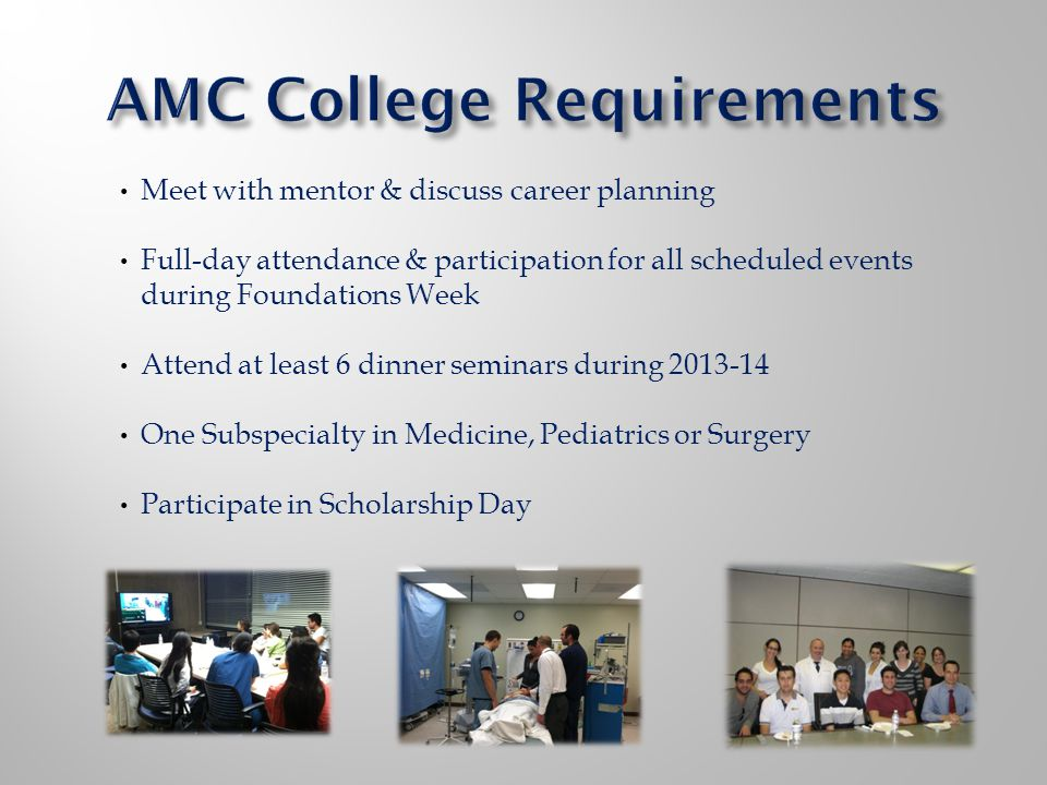 Meet with mentor & discuss career planning Full-day attendance & participation for all scheduled events during Foundations Week Attend at least 6 dinner seminars during 2013-14 One Subspecialty in Medicine, Pediatrics or Surgery Participate in Scholarship Day