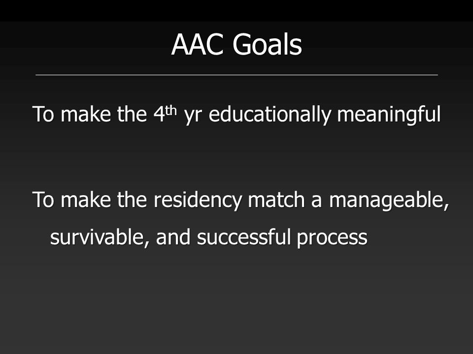 AAC Goals To make the 4 th yr educationally meaningful To make the residency match a manageable, survivable, and successful process