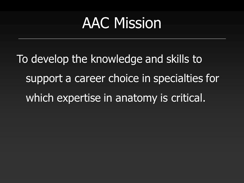 AAC Mission To develop the knowledge and skills to support a career choice in specialties for which expertise in anatomy is critical.