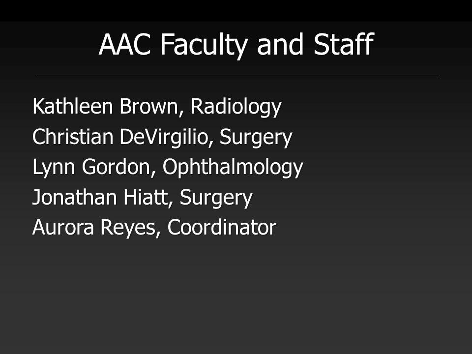AAC Faculty and Staff Kathleen Brown, Radiology Christian DeVirgilio, Surgery Lynn Gordon, Ophthalmology Jonathan Hiatt, Surgery Aurora Reyes, Coordin