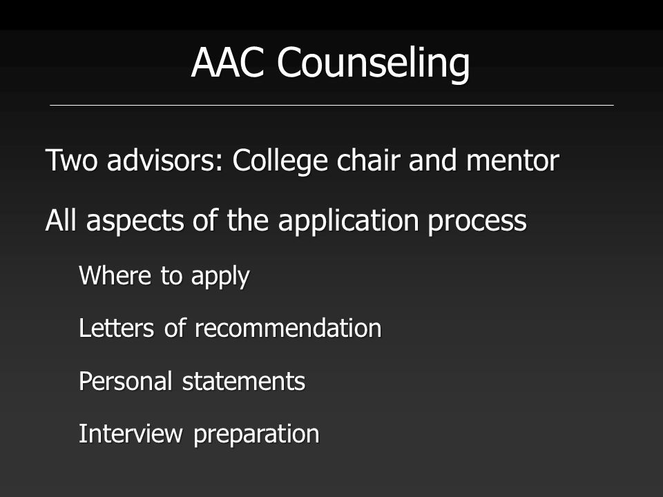 AAC Counseling Two advisors: College chair and mentor All aspects of the application process Where to apply Letters of recommendation Personal statements Interview preparation