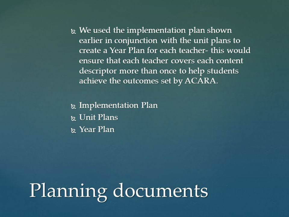 We used the implementation plan shown earlier in conjunction with the unit plans to create a Year Plan for each teacher- this would ensure that each t