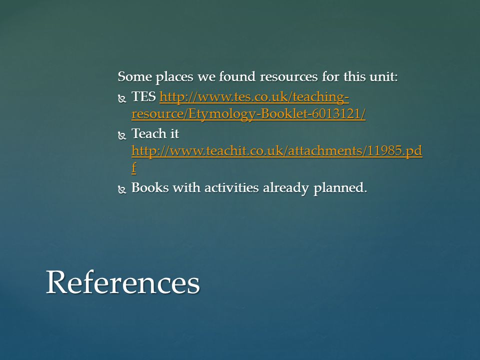 Some places we found resources for this unit: TES http://www.tes.co.uk/teaching- resource/Etymology-Booklet-6013121/ TES http://www.tes.co.uk/teaching