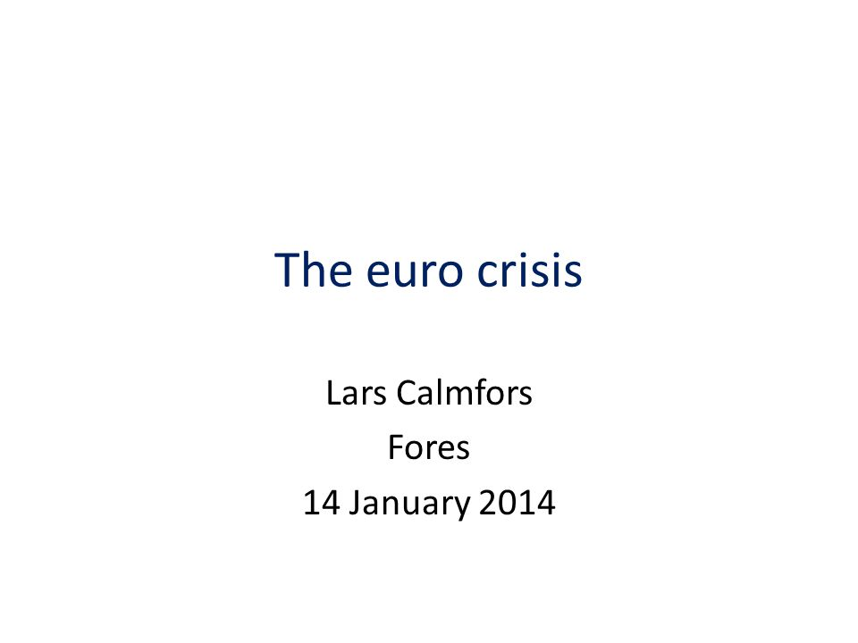 The euro crisis Lars Calmfors Fores 14 January 2014