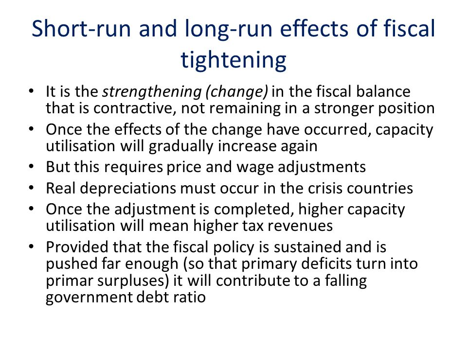 Short-run and long-run effects of fiscal tightening It is the strengthening (change) in the fiscal balance that is contractive, not remaining in a stronger position Once the effects of the change have occurred, capacity utilisation will gradually increase again But this requires price and wage adjustments Real depreciations must occur in the crisis countries Once the adjustment is completed, higher capacity utilisation will mean higher tax revenues Provided that the fiscal policy is sustained and is pushed far enough (so that primary deficits turn into primar surpluses) it will contribute to a falling government debt ratio