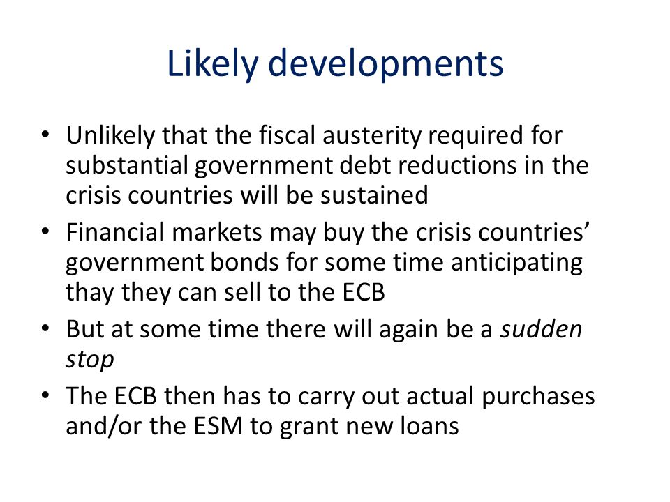 Likely developments Unlikely that the fiscal austerity required for substantial government debt reductions in the crisis countries will be sustained Financial markets may buy the crisis countries government bonds for some time anticipating thay they can sell to the ECB But at some time there will again be a sudden stop The ECB then has to carry out actual purchases and/or the ESM to grant new loans