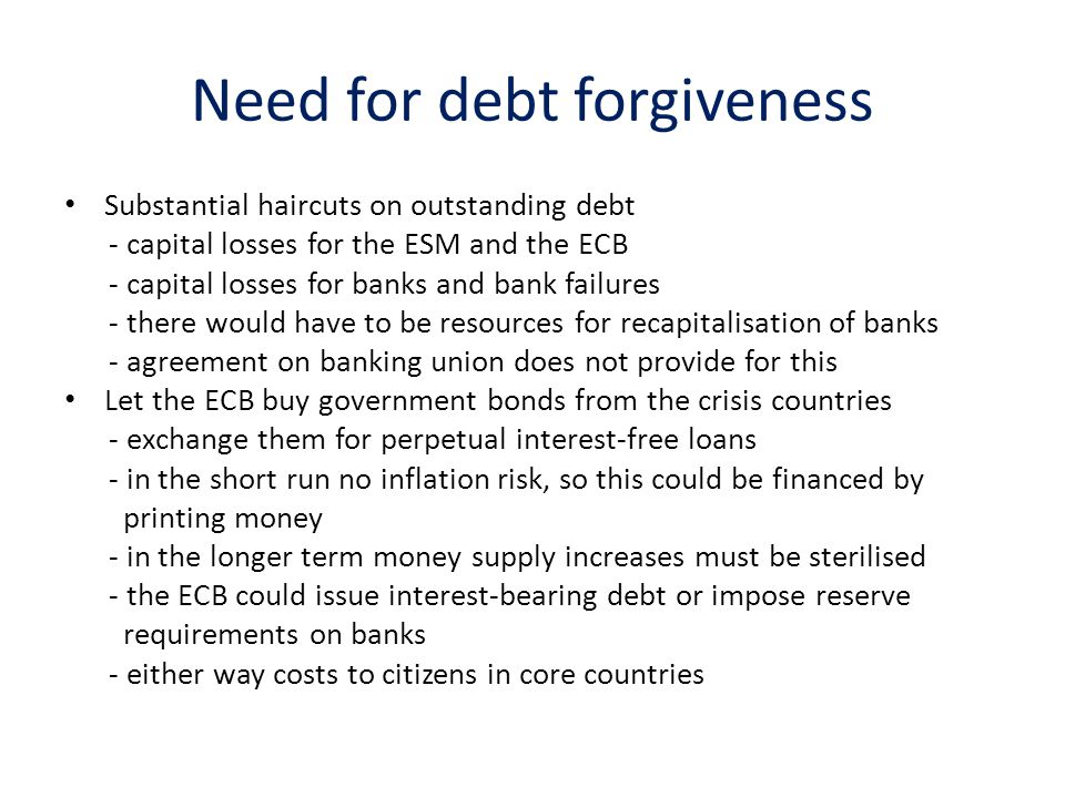 Need for debt forgiveness Substantial haircuts on outstanding debt - capital losses for the ESM and the ECB - capital losses for banks and bank failures - there would have to be resources for recapitalisation of banks - agreement on banking union does not provide for this Let the ECB buy government bonds from the crisis countries - exchange them for perpetual interest-free loans - in the short run no inflation risk, so this could be financed by printing money - in the longer term money supply increases must be sterilised - the ECB could issue interest-bearing debt or impose reserve requirements on banks - either way costs to citizens in core countries