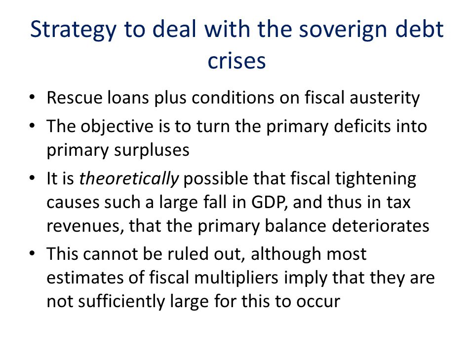 Strategy to deal with the soverign debt crises Rescue loans plus conditions on fiscal austerity The objective is to turn the primary deficits into primary surpluses It is theoretically possible that fiscal tightening causes such a large fall in GDP, and thus in tax revenues, that the primary balance deteriorates This cannot be ruled out, although most estimates of fiscal multipliers imply that they are not sufficiently large for this to occur