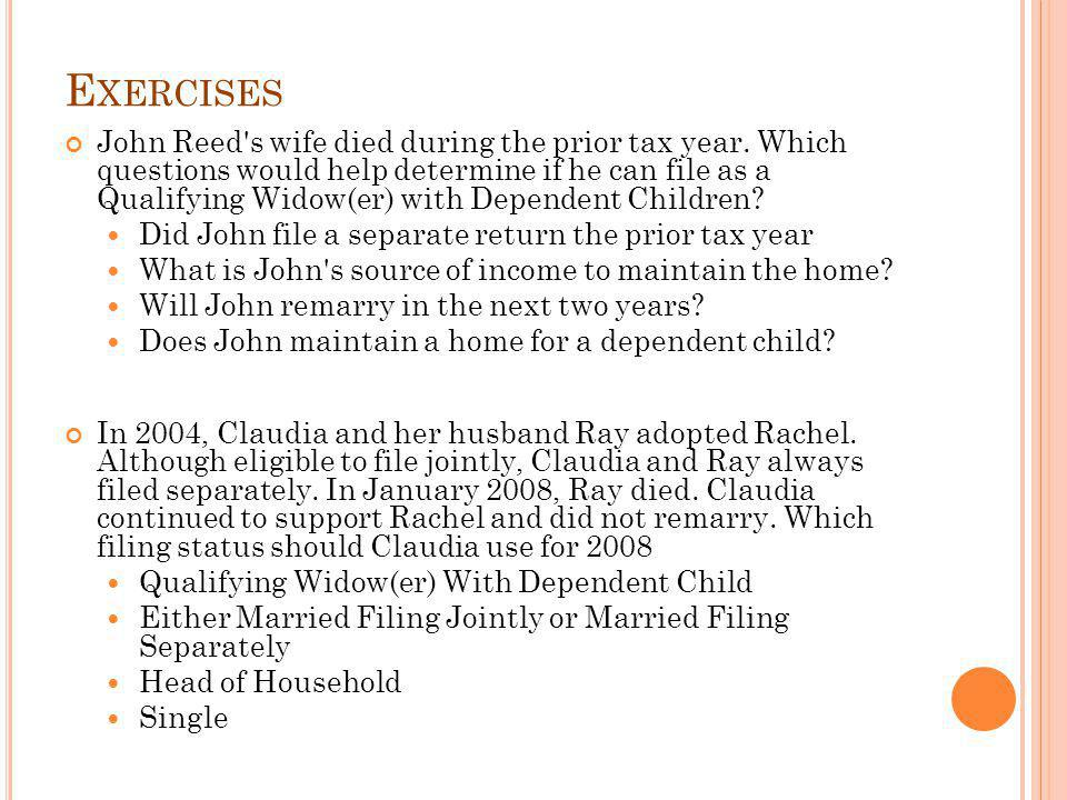 E XERCISES John Reed's wife died during the prior tax year. Which questions would help determine if he can file as a Qualifying Widow(er) with Depende