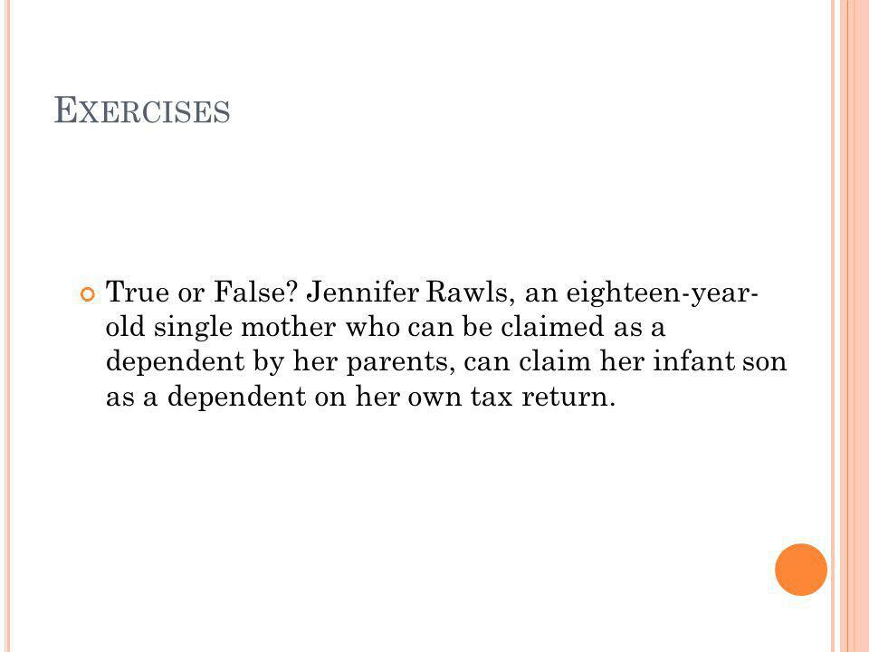 E XERCISES True or False? Jennifer Rawls, an eighteen-year- old single mother who can be claimed as a dependent by her parents, can claim her infant s