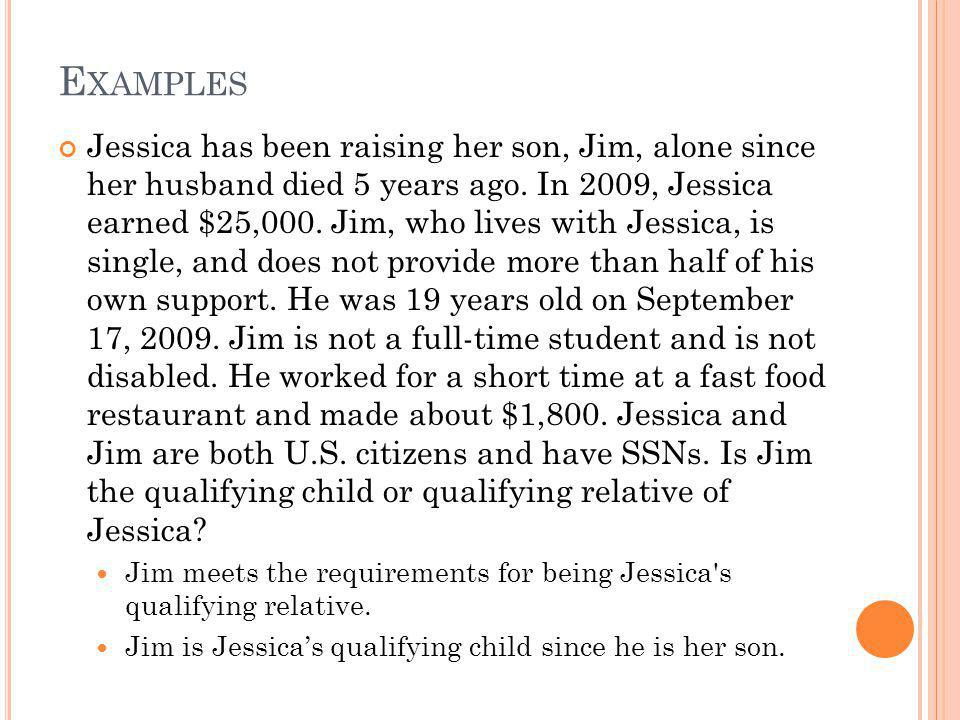 E XAMPLES Jessica has been raising her son, Jim, alone since her husband died 5 years ago. In 2009, Jessica earned $25,000. Jim, who lives with Jessic