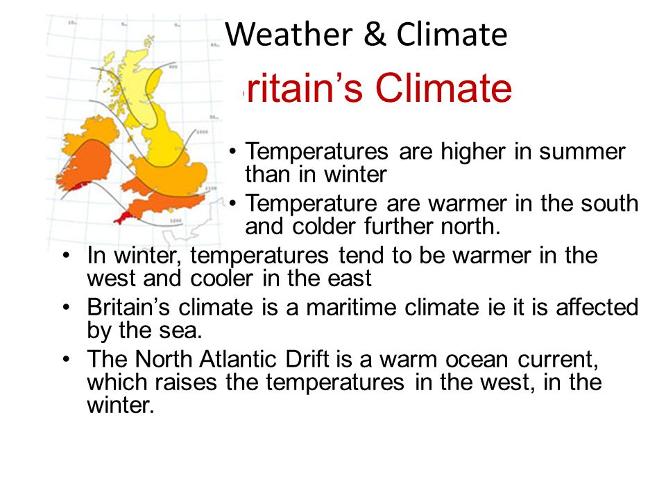 Britains Climate Temperatures are higher in summer than in winter Temperature are warmer in the south and colder further north. In winter, temperature