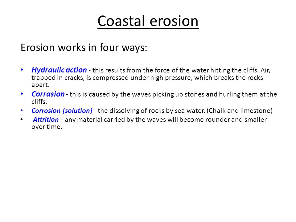Coastal erosion Erosion works in four ways: Hydraulic action - this results from the force of the water hitting the cliffs. Air, trapped in cracks, is
